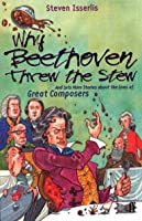 Why Beethoven Threw The Stew: And Lots More