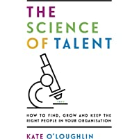 The Science of Talent: How to find, grow and keep the right people in your organisation