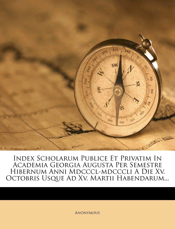 Index Scholarum Publice Et Privatim In Academia Georgia Augusta Per Semestre Hibernum Anni Mdcccl-mdcccli A Die Xv. Octobris Usque Ad Xv. Martii Habendarum... pdf