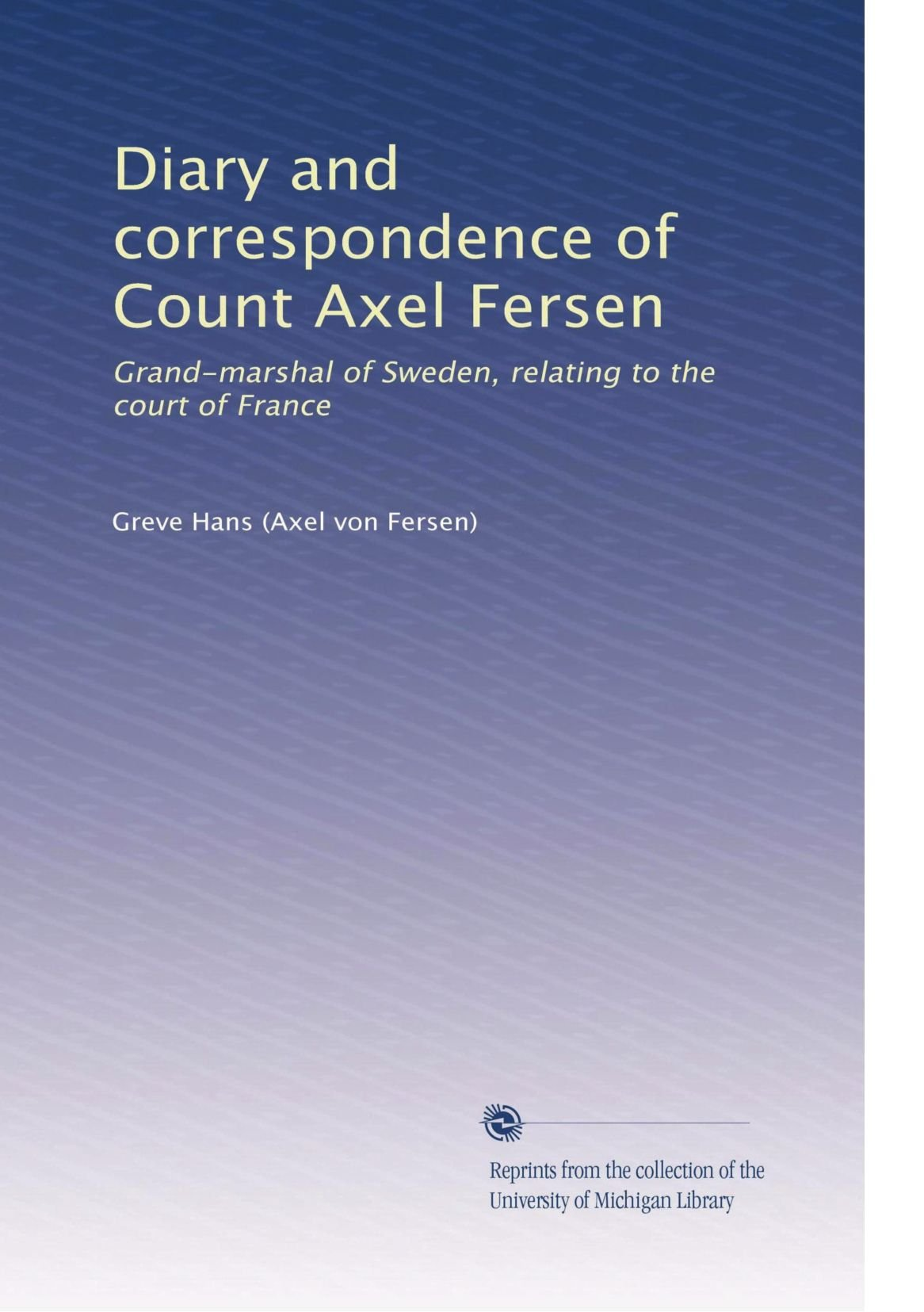 Diary and correspondence of Count Axel Fersen: Grand-marshal of Sweden,  relating to the court of France: Greve Hans: 9781275097438: Amazon.com:  Books