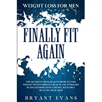 Weight Loss For Men: FINALLY FIT AGAIN - The Ultimate Men's Health Book To Lose Weight With Complete Meal Plans, Workout…