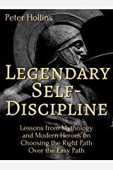 Legendary Self-Discipline: Lessons from Mythology and Modern Heroes on Choosing the Right Path Over the Easy Path (Live a Disciplined Life Book 6) Kindle Edition