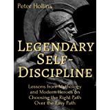 Legendary Self-Discipline: Lessons from Mythology and Modern Heroes on Choosing the Right Path Over the Easy Path (Live a Dis