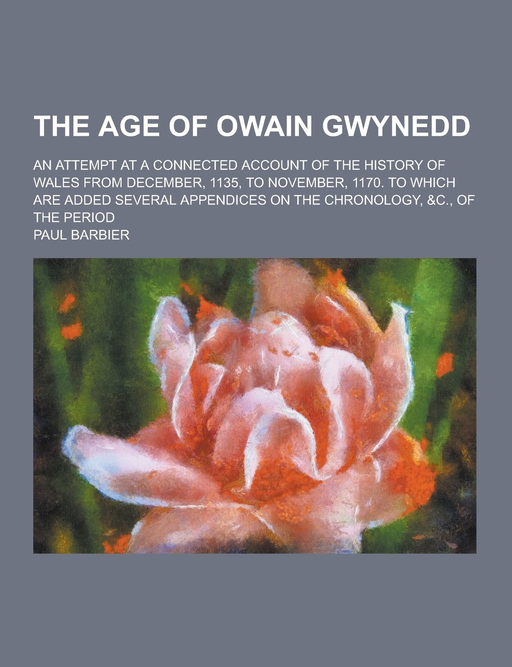 The Age of Owain Gwynedd; An Attempt at a Connected Account of the History  of Wales from December, 1135, to November, 1170. to Which Are Added  Several: Paul ...