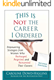 This is Not the Career I Ordered: Empowering Strategies from Women Who Recharged, Reignited, and Reinvented Their Careers