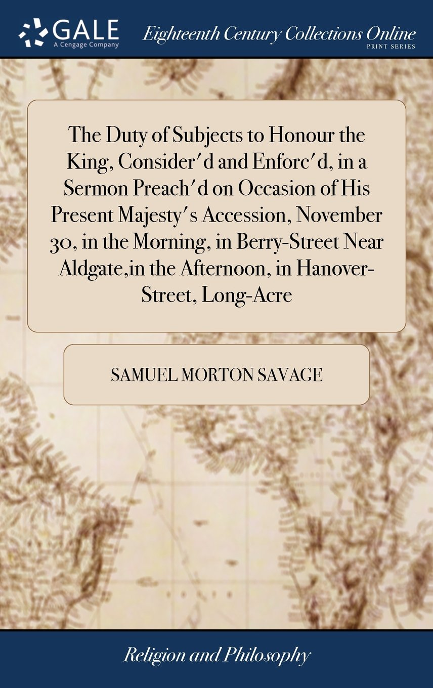 The Duty of Subjects to Honour the King, Consider'd and Enforc'd, in a Sermon Preach'd on Occasion of His Present Majesty's Accession, November 30, in ... the Afternoon, in Hanover-Street, Long-Acre PDF