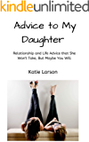 Advice to My Daughter: Relationship and Life Advice That She Won't Take, But Maybe You Will