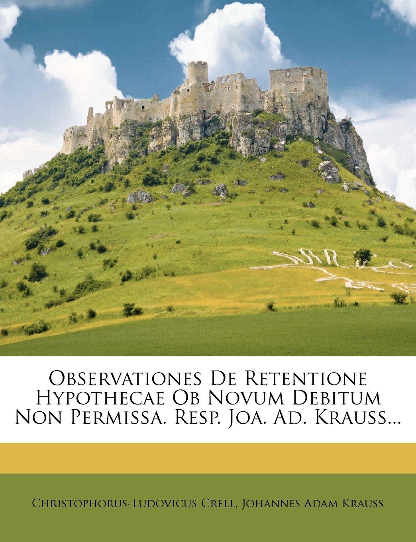 Observationes de Retentione Hypothecae OB Novum Debitum Non Permissa. Resp. Joa. Ad. Krauss... (Latin Edition) ebook