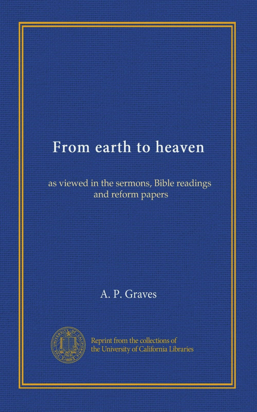 From earth to heaven: as viewed in the sermons, Bible readings, and reform papers Text fb2 ebook