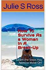 How To Survive As a Woman In A Break-Up: Learn the Steps You Need to Move On! Kindle Edition