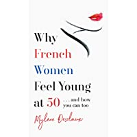 Why French Women Feel Young at 50: ... and how you can too