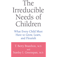 The Irreducible Needs Of Children: What Every Child Must Have To Grow, Learn, And Flourish