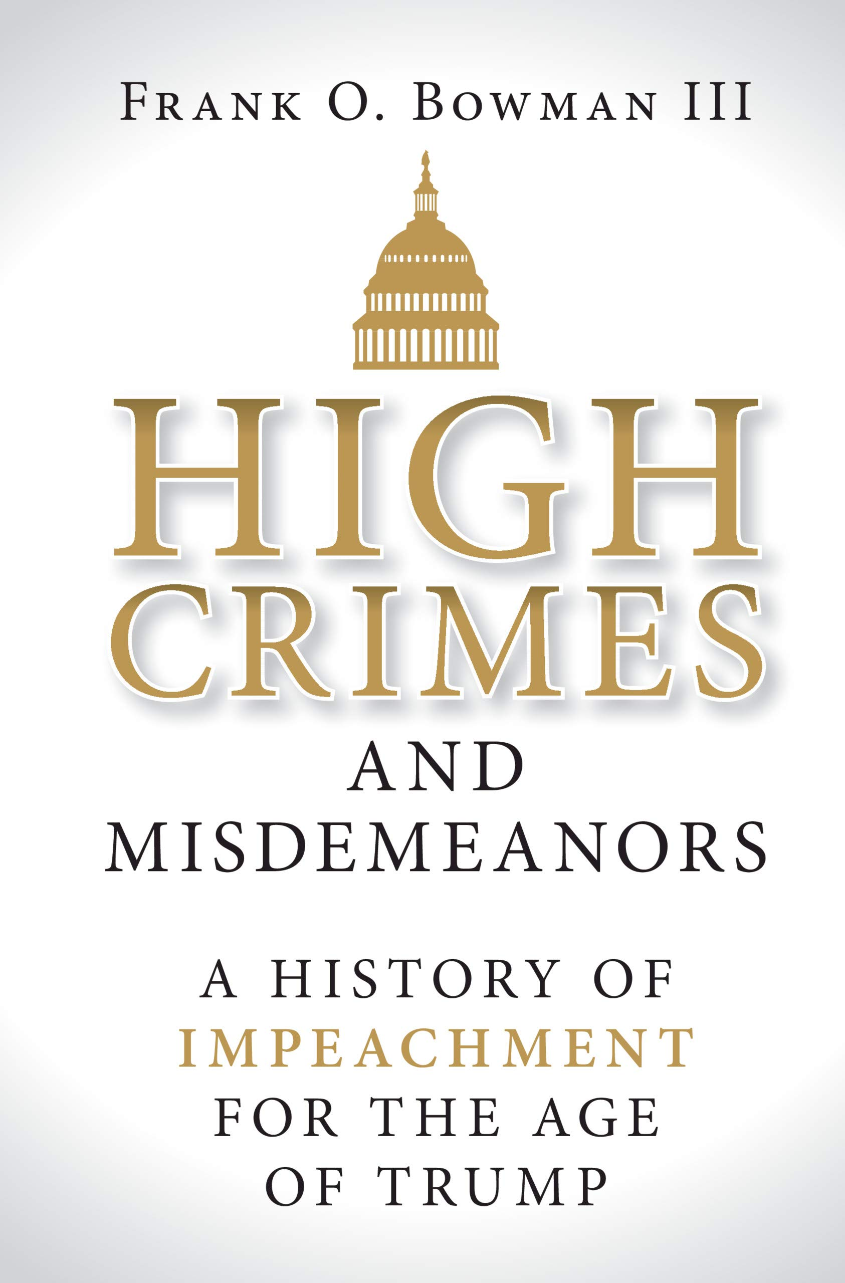 High Crimes And Misdemeanors  A History Of Impeachment For The Age Of Trump