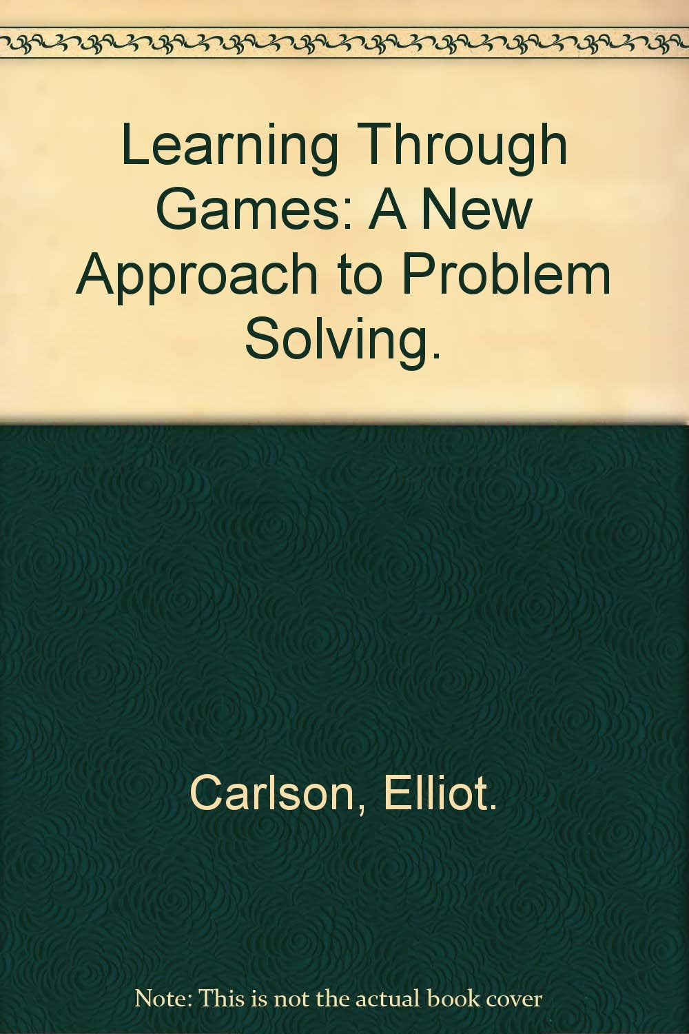 Learning Through Games: A New Approach to Problem Solving., Carlson, Elliot.