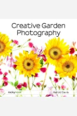 Creative Garden Photography: Making Great Photos of Flowers, Gardens, Landscapes, and the Beautiful World Around Us Kindle Edition