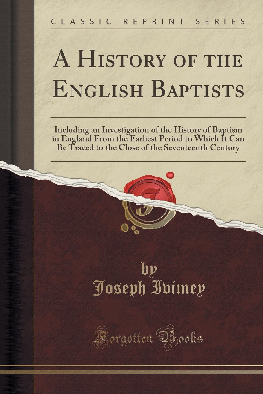 A History of the English Baptists: Including an Investigation of the History of Baptism in England From the Earliest Period to Which It Can Be Traced of the Seventeenth Century (Classic Reprint) ebook