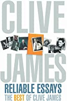 Reliable Essays: The Best Of Clive James: