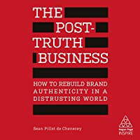 The Post-Truth Business: How to Rebuild Brand Authenticity in a Distrusting World (Kogan Page Inspire)