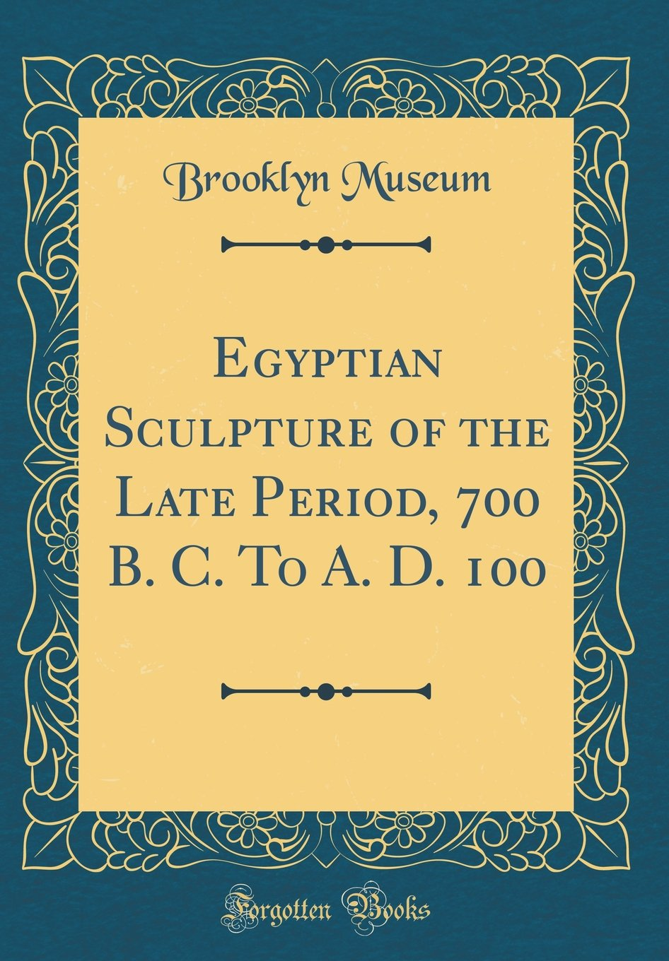 Egyptian Sculpture of the Late Period, 700 B. C. to A. D. 100 (Classic Reprint)