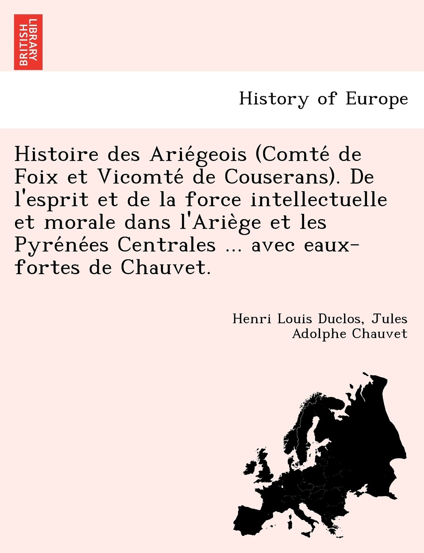 Read Online Histoire des Ariégeois (Comté de Foix et Vicomté de Couserans). De l'esprit et de la force intellectuelle et morale dans l'Ariège et les ... avec eaux-fortes de Chauvet. (French Edition) pdf epub