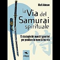 La via del Samurai spirituale : 10 strategie dei maestri guerrieri per prendere in mano la tua vita