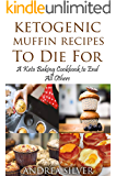 Ketogenic Muffin Recipes to Die For: A Keto Baking Cookbook to End All Others (Andrea's Ketogenic Baking  2)