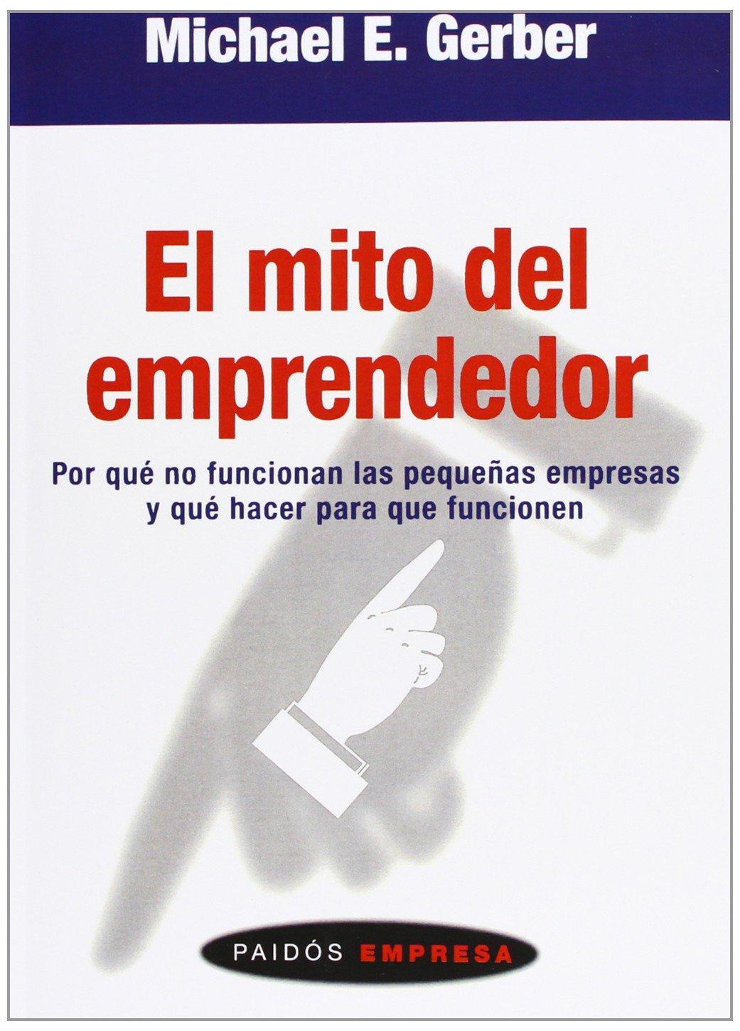 El mito del emprendedor: Por qué no funcionan las pequeñas empresas y qué  hacer para que funcionen: Amazon.es: Michael E. Gerber, Guillermo Sánchez  Gallego: ...