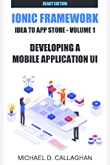 Developing a Mobile Application UI with Ionic and React: How to Build Your First Mobile Application with Common Web Technologies (Ionic and React: Idea to App Store Book 1) Kindle Edition