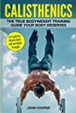 Calisthenics: The True Bodyweight Training Guide Your Body Deserves - For Explosive Muscle Gains and Incredible Strength (Calisthenics Workouts in Black&White)