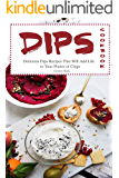 Dips Cookbook: Delicious Dips Recipes That Will Add Life to Your Platter of Chips