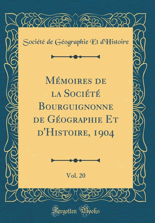 Read Online Mémoires de la Société Bourguignonne de Géographie Et d'Histoire, 1904, Vol. 20 (Classic Reprint) (French Edition) pdf