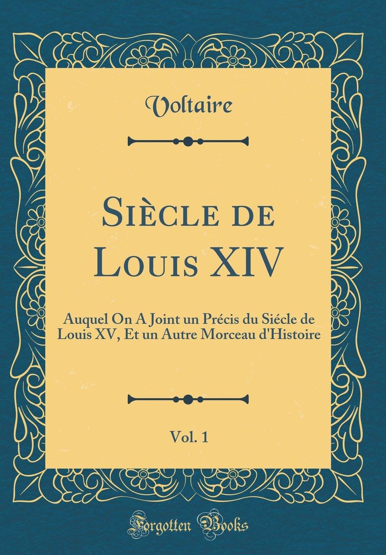 Download Siècle de Louis XIV, Vol. 1: Auquel On A Joint un Précis du Siécle de Louis XV, Et un Autre Morceau d'Histoire (Classic Reprint) (French Edition) pdf