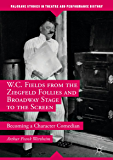 W.C. Fields from the Ziegfeld Follies and Broadway Stage to the Screen: Becoming a Character Comedian (Palgrave Studies in Theatre and Performance History) (English Edition)