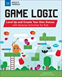 Game Logic: Level Up and Create Your Own Games with Science Activities for Kids (Build It Yourself)