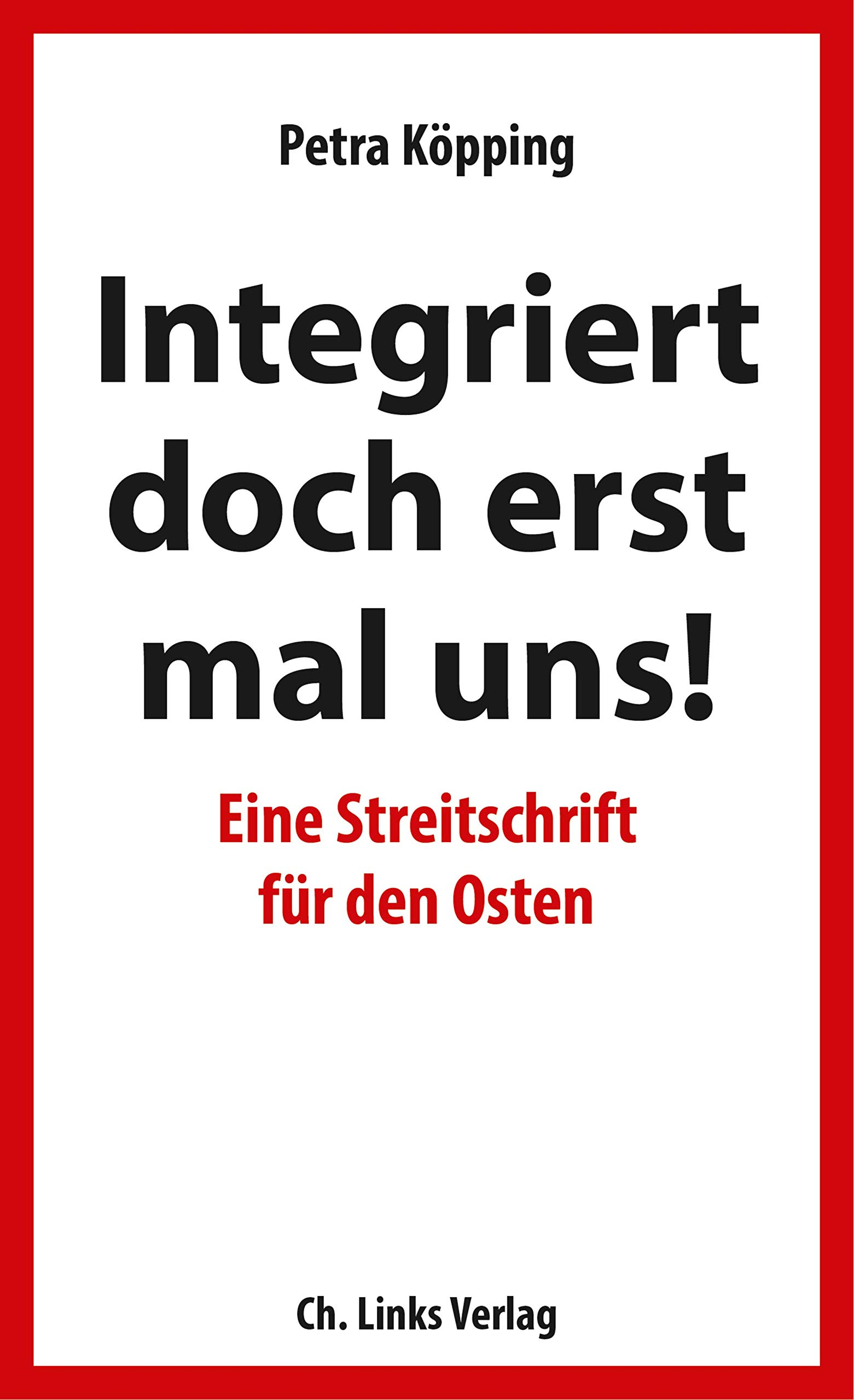 »Integriert doch erst mal uns!« - Eine Streitschrift für den Osten Taschenbuch – 5. September 2018 Petra Köpping Ch. Links Verlag 3962890092 Ostdeutschland