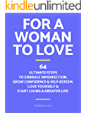 For a woman to love. 64 ultimate steps to embrace imperfection, grow confidence & self-esteem, love herself & start living a greater life.