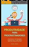 Produtividade Para Procrastinadores: Como Aumentar A Sua Produtividade Trabalhando Menos E Criando Melhores Hábitos Para…