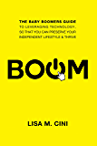 BOOM: The Baby Boomers Guide to Leveraging Technology, so that you can Preserve Your Independent Lifestyle & Thrive