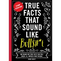 True Facts That Sound Like Bull$#*t: 500 Insane-But-True Facts That Will Shock and Impress Your Friends (Funny Book…