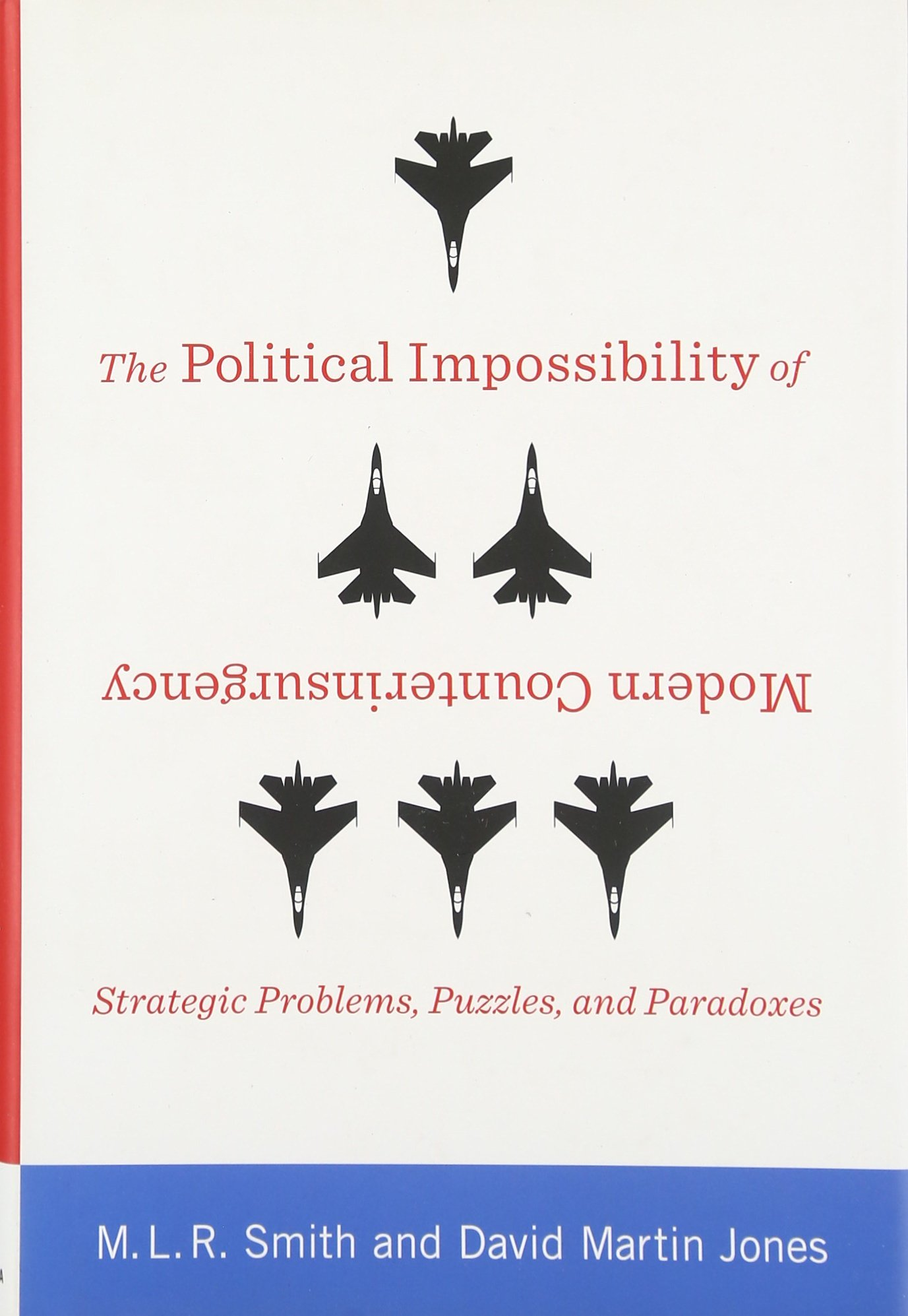 The Political Impossibility of Modern Counterinsurgency: Strategic Problems, Puzzles, and Paradoxes (Columbia Studies in Terrorism and Irregular Warfare)