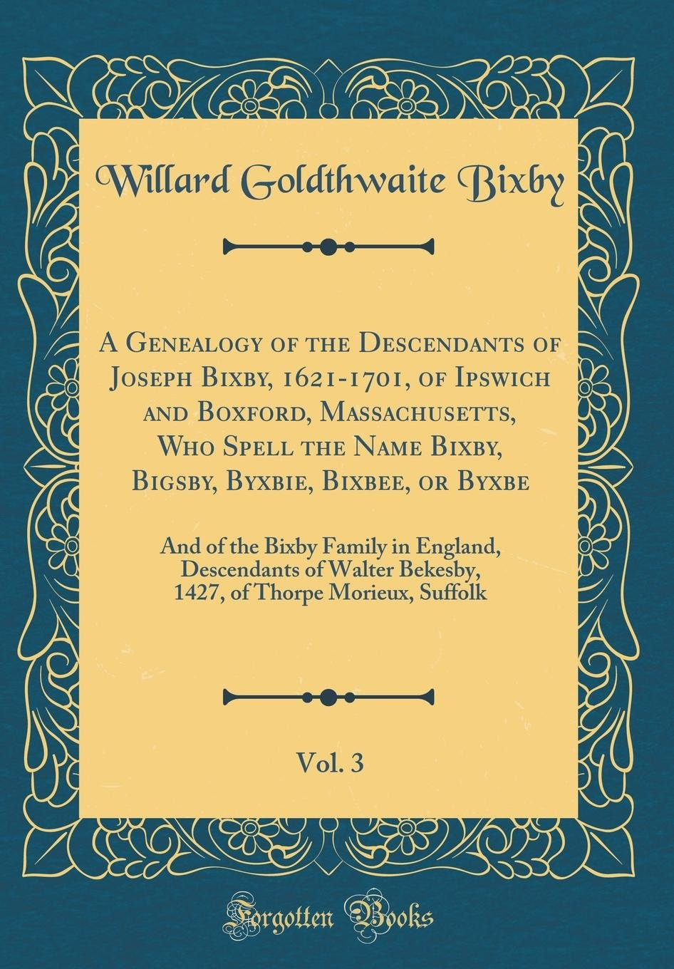 A Genealogy of the Descendants of Joseph Bixby, 1621-1701, of Ipswich and Boxford, Massachusetts, Who Spell the Name Bixby, Bigsby, Byxbie, Bixbee, or ... of Walter Bekesby, 1427, of Thorpe Morieu ebook