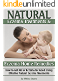 Natural Eczema Treatments and Eczema Home Remedies: How to Get Rid of Eczema for Good Using Effective Natural Eczema Treatments (Natural Remedies for Eczema)