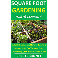 SQUARE FOOT GARDENING ENCYCLOPEDIA: Detailed Guide on How to Learn & Master A to Z of Square Foot Gardening (SFG) & So Much More (English Edition)