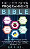 The Computer Programming Bible: A Step by Step Guide On How To Master From The Basics to Advanced of Python, C, C++, C…