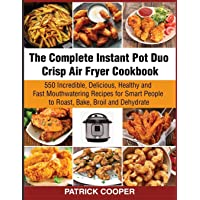 The Complete Instant Pot Duo Crisp Air Fryer Cookbook: 550 Incredible, Delicious, Healthy and Fast Mouthwatering Recipes…