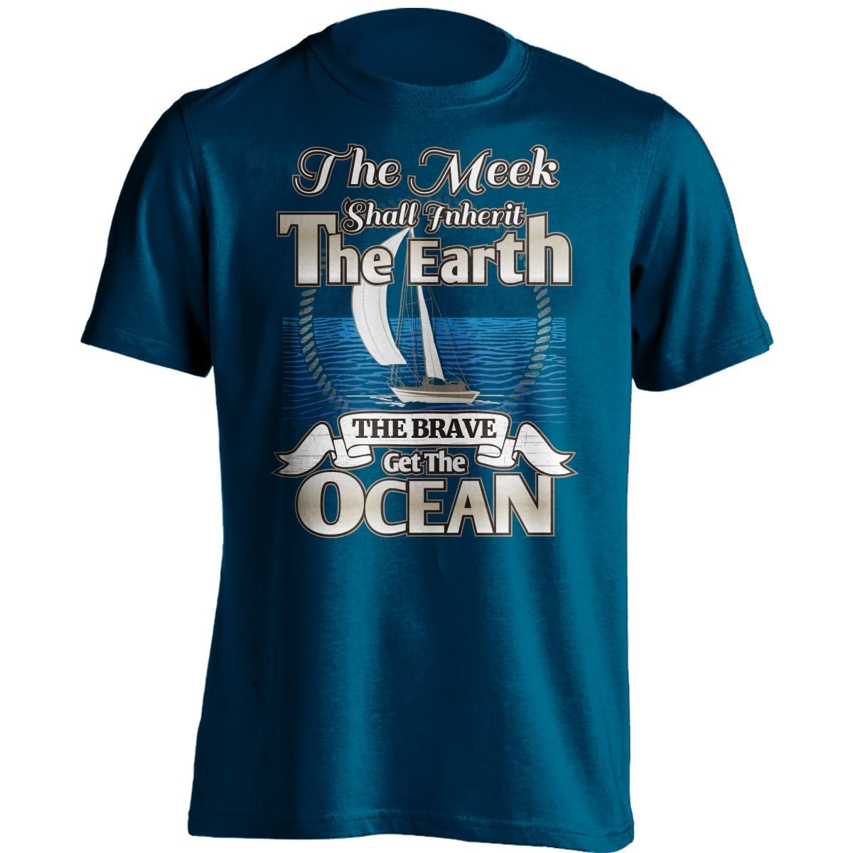 Fathers Day Gift And Christmas Gift... Birthday Gift Great Gift Idea To Dad Brother Sailor T-Shirt The Meek Shall Inherit The Earth The Brave Get The Ocean Sailing T-Shirt Uncle Or A Friend On Any Occasions