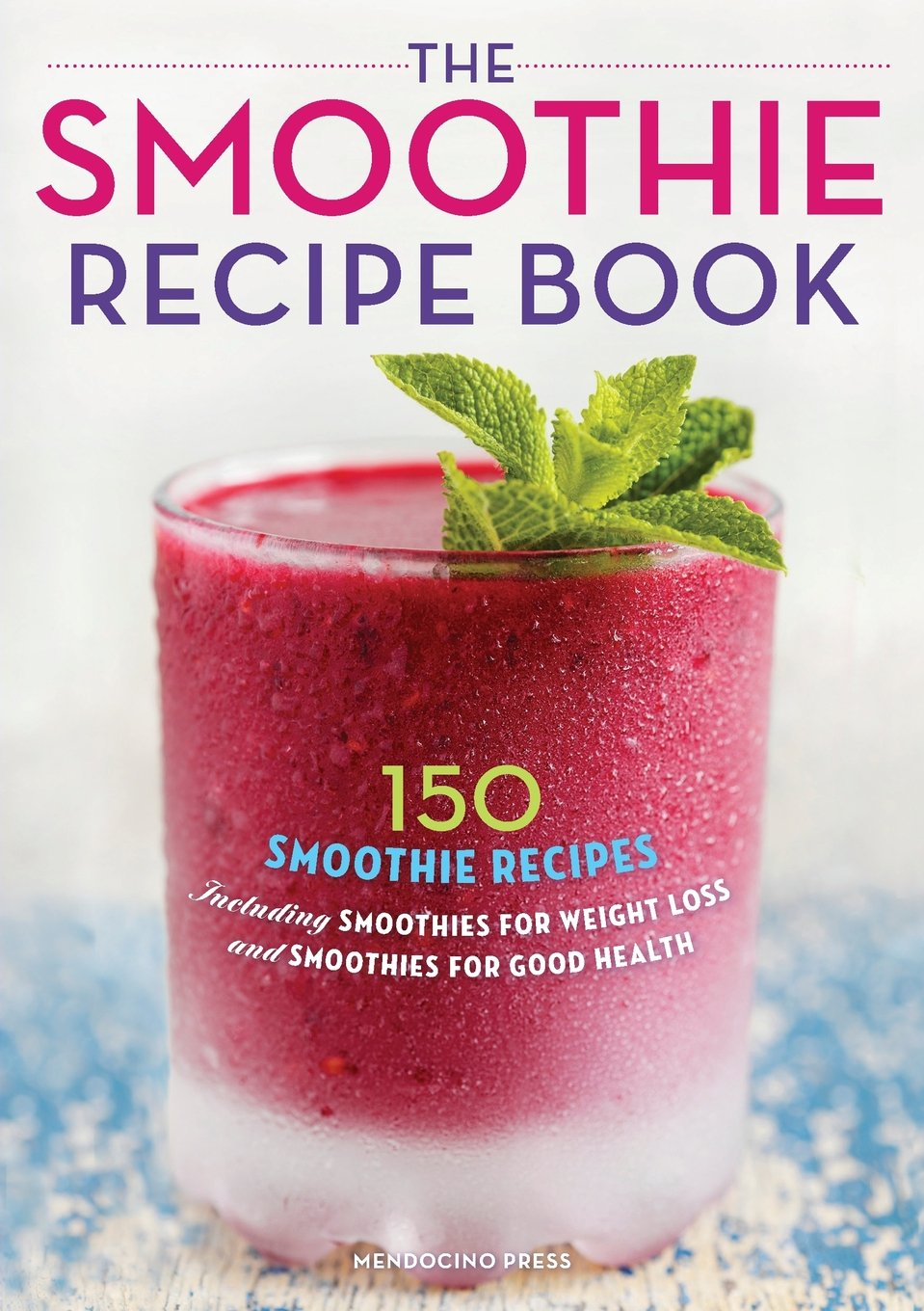 The Smoothie Recipe Book 150 Smoothie Recipes Including Smoothies For Weight Loss And Smoothies For Good Health Mendocino Press 8601200680447 Amazon Com Books