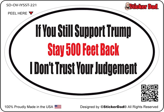 If You Still Support Trump Stay 500 Feet Behind I Dont Trust Your Judgment 8-3//4 x 2-3//4 Vinyl Die Cut Decal//Bumper Sticker for Windows Laptops Etc. Cars Trucks