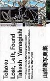Tohoku Lost, Left, Found   山岸剛写真集