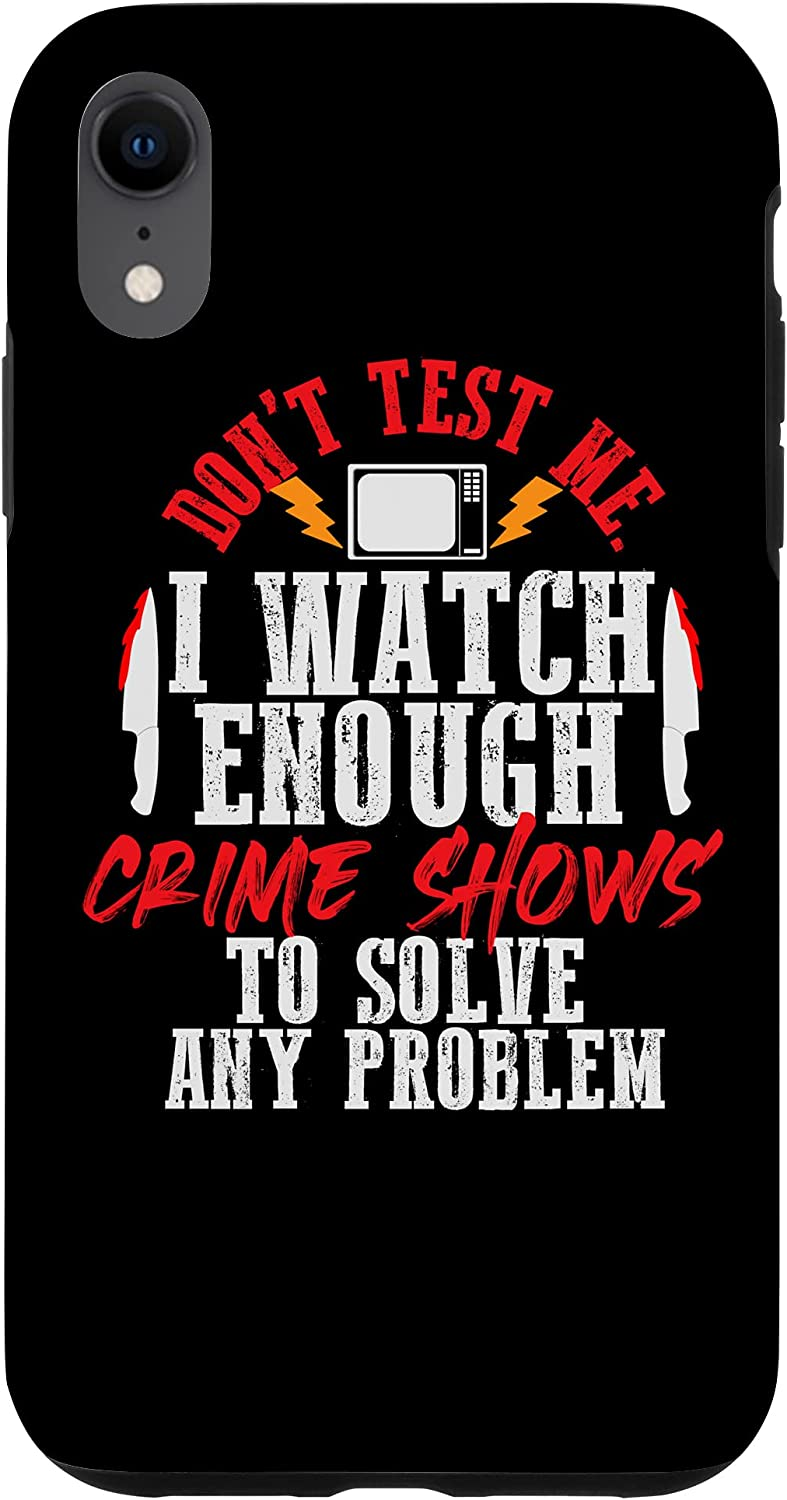 iPhone XR Dont Test Me I Watch Enough Crime Shows To Solve Any Problem Case